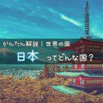 日本ってどんな国? 〜日の出ずる国、サムライ日本!日本の特徴をわかりやすく解説!〜