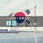 韓国ってどんな国? 〜何かと日本と揉めている、だけども大事なご近所さん!韓国の特徴をわかりやすく解説!〜