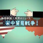 米中貿易戦争とは?〜アメリカと中国は戦争中?米中の貿易問題をわかりやすく解説!〜